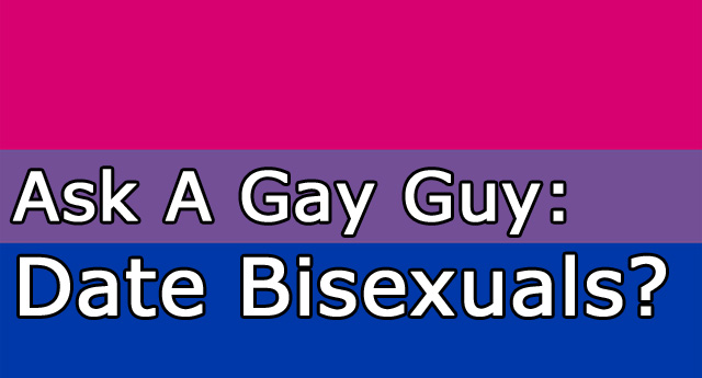 Ask A Gay Guy - Date Bisexuals?